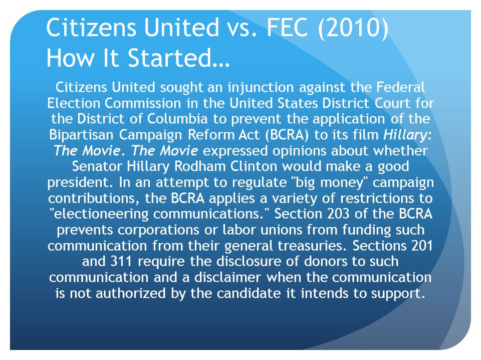 Citizens United vs. FEC (2010) How It Started… Citizens United sought an injunction against the Federal Election Commission in the United States Distr