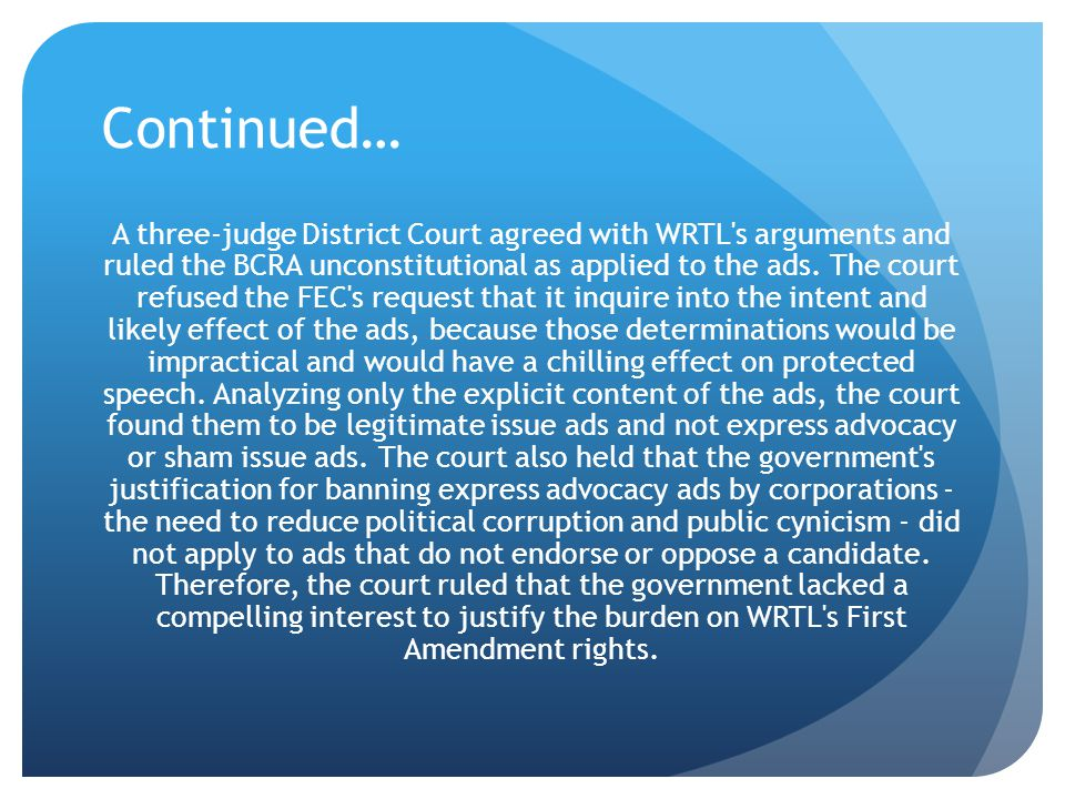 Continued… A three-judge District Court agreed with WRTL's arguments and ruled the BCRA unconstitutional as applied to the ads. The court refused the