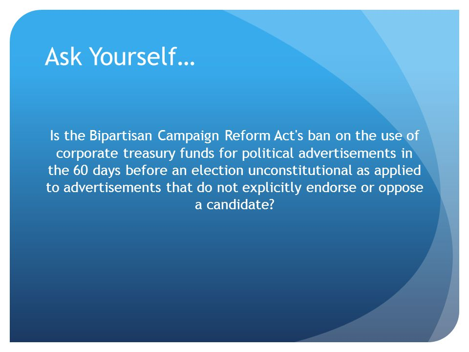 Ask Yourself… Is the Bipartisan Campaign Reform Act's ban on the use of corporate treasury funds for political advertisements in the 60 days before an