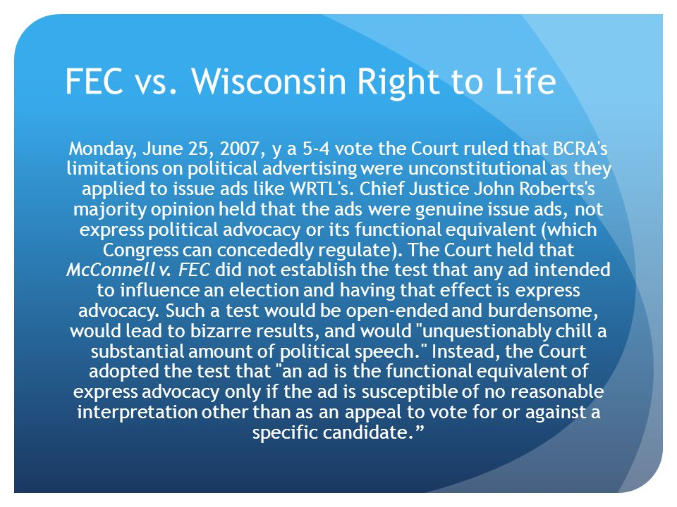 FEC vs. Wisconsin Right to Life Monday, June 25, 2007, y a 5-4 vote the Court ruled that BCRA's limitations on political advertising were unconstituti