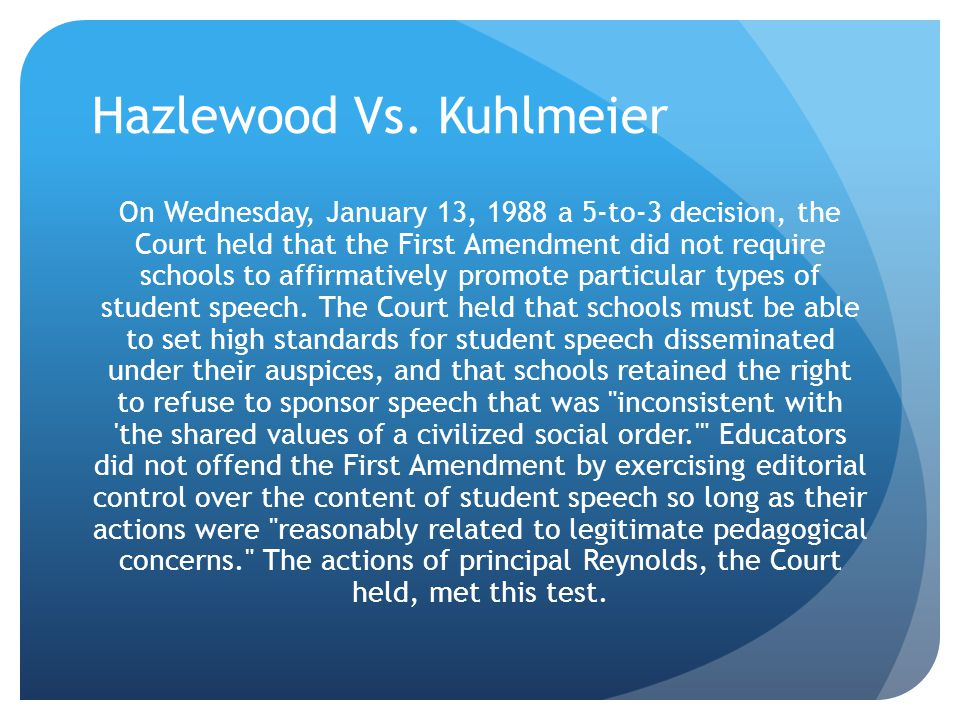 Hazlewood Vs. Kuhlmeier On Wednesday, January 13, 1988 a 5-to-3 decision, the Court held that the First Amendment did not require schools to affirmati