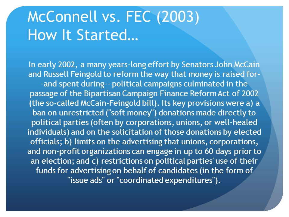 McConnell vs. FEC (2003) How It Started… In early 2002, a many years-long effort by Senators John McCain and Russell Feingold to reform the way that m