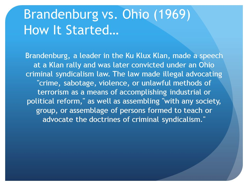 Brandenburg vs. Ohio (1969) How It Started… Brandenburg, a leader in the Ku Klux Klan, made a speech at a Klan rally and was later convicted under an