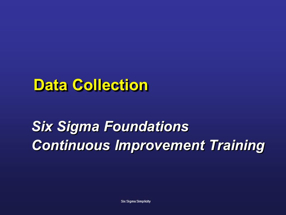 Data Collection Six Sigma Foundations Continuous Improvement Training Six Sigma Foundations Continuous Improvement Training Six Sigma Simplicity