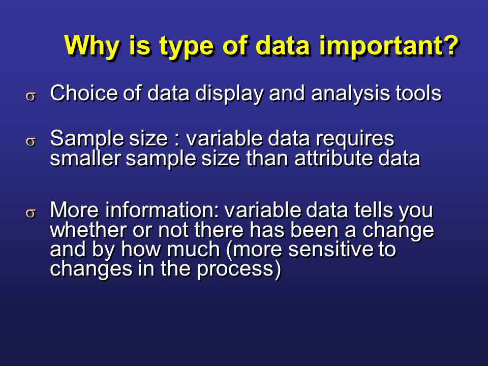 Why is type of data important?  Choice of data display and analysis tools  Sample size : variable data requires smaller sample size than attribute d