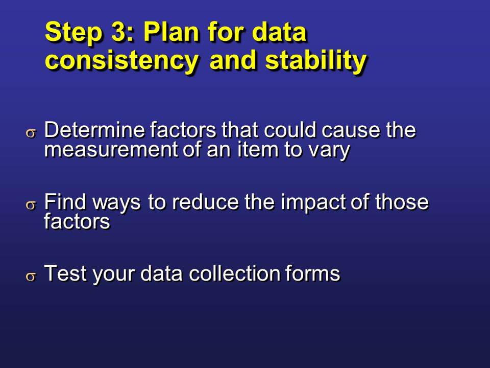 Step 3: Plan for data consistency and stability  Determine factors that could cause the measurement of an item to vary  Find ways to reduce the impact of those factors  Test your data collection forms  Determine factors that could cause the measurement of an item to vary  Find ways to reduce the impact of those factors  Test your data collection forms