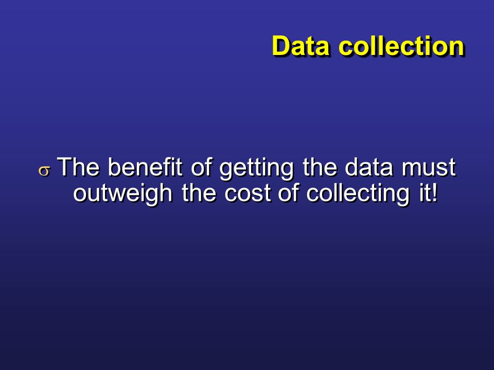 Data collection  The benefit of getting the data must outweigh the cost of collecting it!