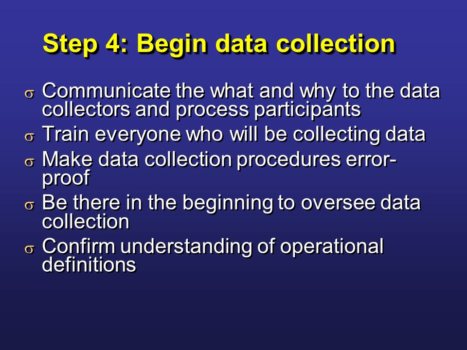 Step 4: Begin data collection  Communicate the what and why to the data collectors and process participants  Train everyone who will be collecting data  Make data collection procedures error- proof  Be there in the beginning to oversee data collection  Confirm understanding of operational definitions  Communicate the what and why to the data collectors and process participants  Train everyone who will be collecting data  Make data collection procedures error- proof  Be there in the beginning to oversee data collection  Confirm understanding of operational definitions