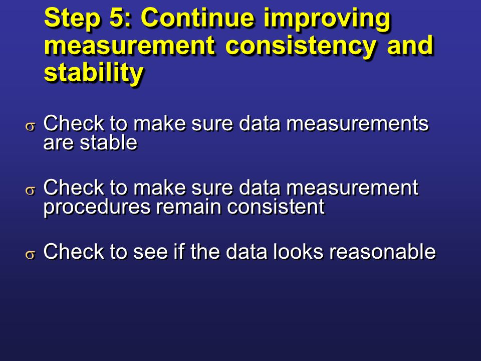 Step 5: Continue improving measurement consistency and stability  Check to make sure data measurements are stable  Check to make sure data measurement procedures remain consistent  Check to see if the data looks reasonable  Check to make sure data measurements are stable  Check to make sure data measurement procedures remain consistent  Check to see if the data looks reasonable