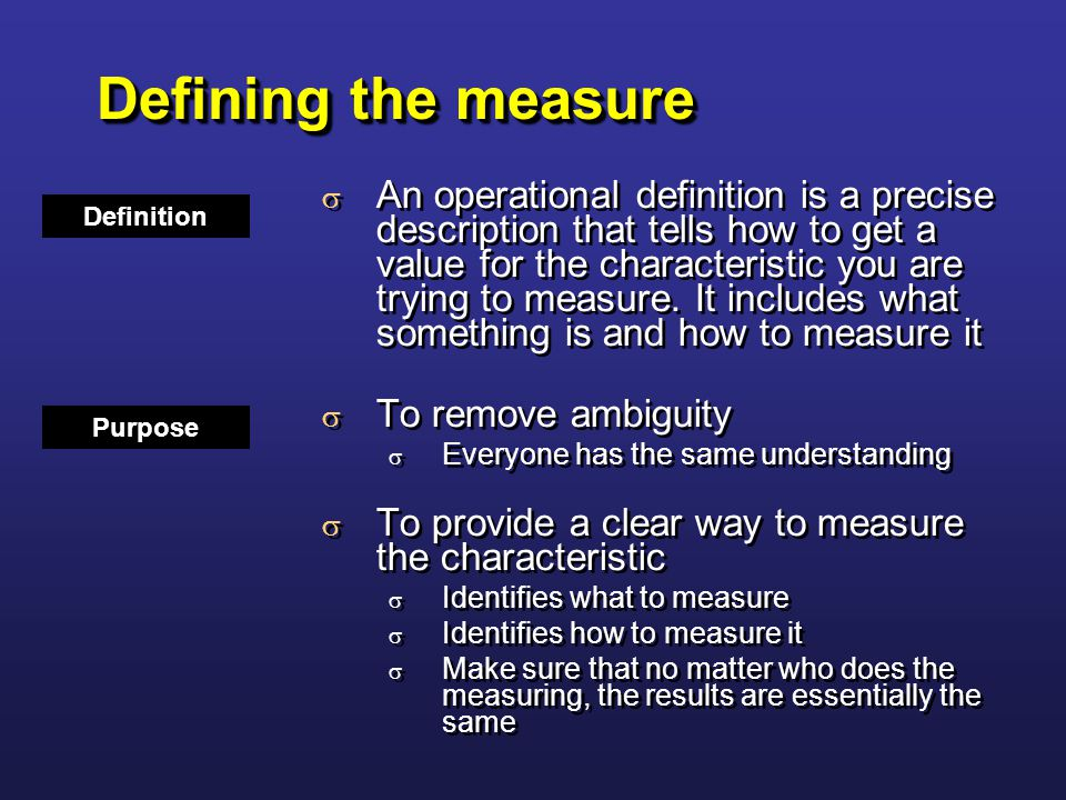 Defining the measure  An operational definition is a precise description that tells how to get a value for the characteristic you are trying to measure.