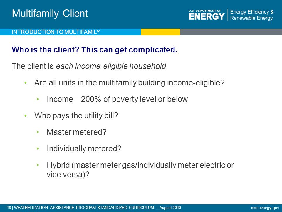16 | WEATHERIZATION ASSISTANCE PROGRAM STANDARDIZED CURRICULUM – August 2010eere.energy.gov INTRODUCTION TO MULTIFAMILY Multifamily Client Who is the client.