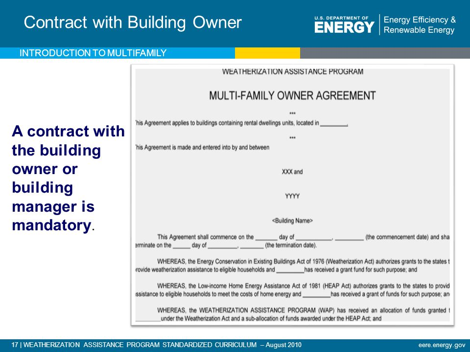 17 | WEATHERIZATION ASSISTANCE PROGRAM STANDARDIZED CURRICULUM – August 2010eere.energy.gov INTRODUCTION TO MULTIFAMILY Contract with Building Owner A contract with the building owner or building manager is mandatory.
