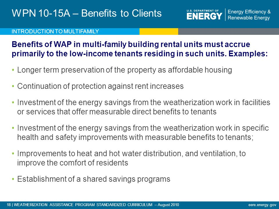 18 | WEATHERIZATION ASSISTANCE PROGRAM STANDARDIZED CURRICULUM – August 2010eere.energy.gov INTRODUCTION TO MULTIFAMILY WPN 10-15A – Benefits to Clients Benefits of WAP in multi-family building rental units must accrue primarily to the low-income tenants residing in such units.