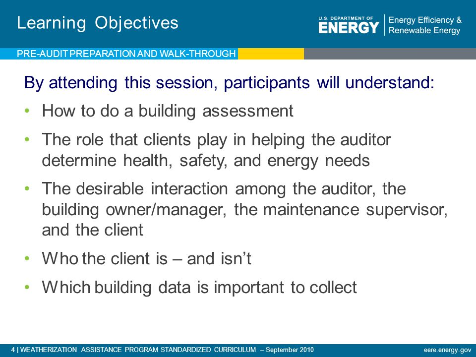 4 | WEATHERIZATION ASSISTANCE PROGRAM STANDARDIZED CURRICULUM – September 2010eere.energy.gov PRE-AUDIT PREPARATION AND WALK-THROUGH Learning Objectives By attending this session, participants will understand: How to do a building assessment The role that clients play in helping the auditor determine health, safety, and energy needs The desirable interaction among the auditor, the building owner/manager, the maintenance supervisor, and the client Who the client is – and isn't Which building data is important to collect