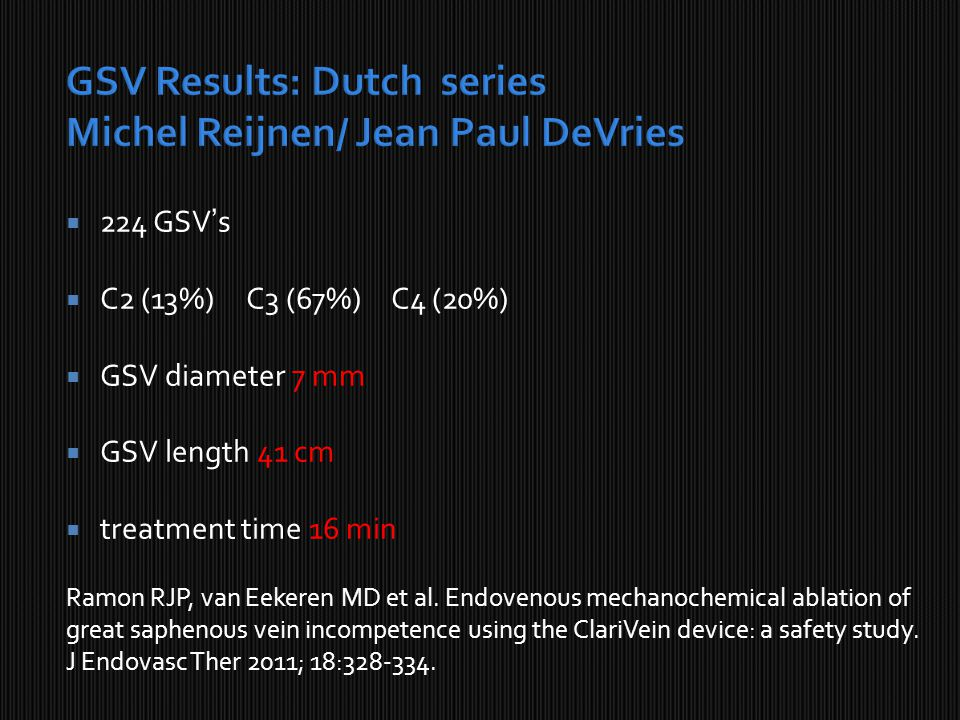  224 GSV's  C2 (13%)C3 (67%) C4 (20%)  GSV diameter 7 mm  GSV length 41 cm  treatment time 16 min Ramon RJP, van Eekeren MD et al.