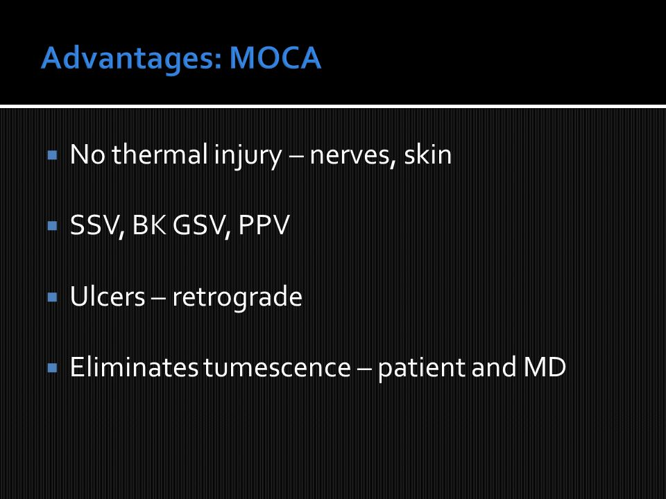  No thermal injury – nerves, skin  SSV, BK GSV, PPV  Ulcers – retrograde  Eliminates tumescence – patient and MD