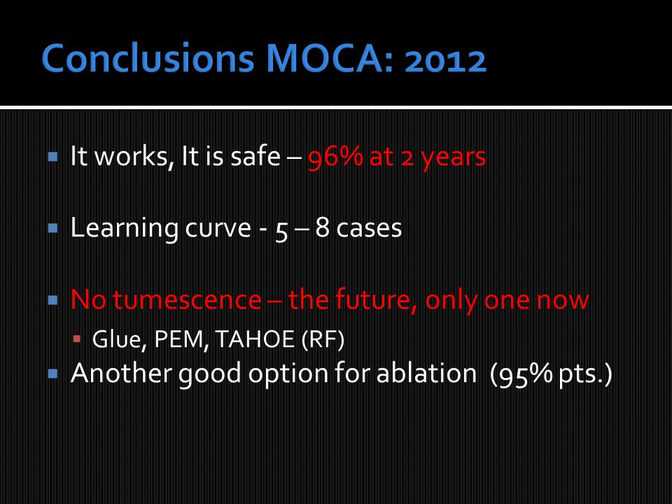  It works, It is safe – 96% at 2 years  Learning curve - 5 – 8 cases  No tumescence – the future, only one now  Glue, PEM, TAHOE (RF)  Another good option for ablation (95% pts.)