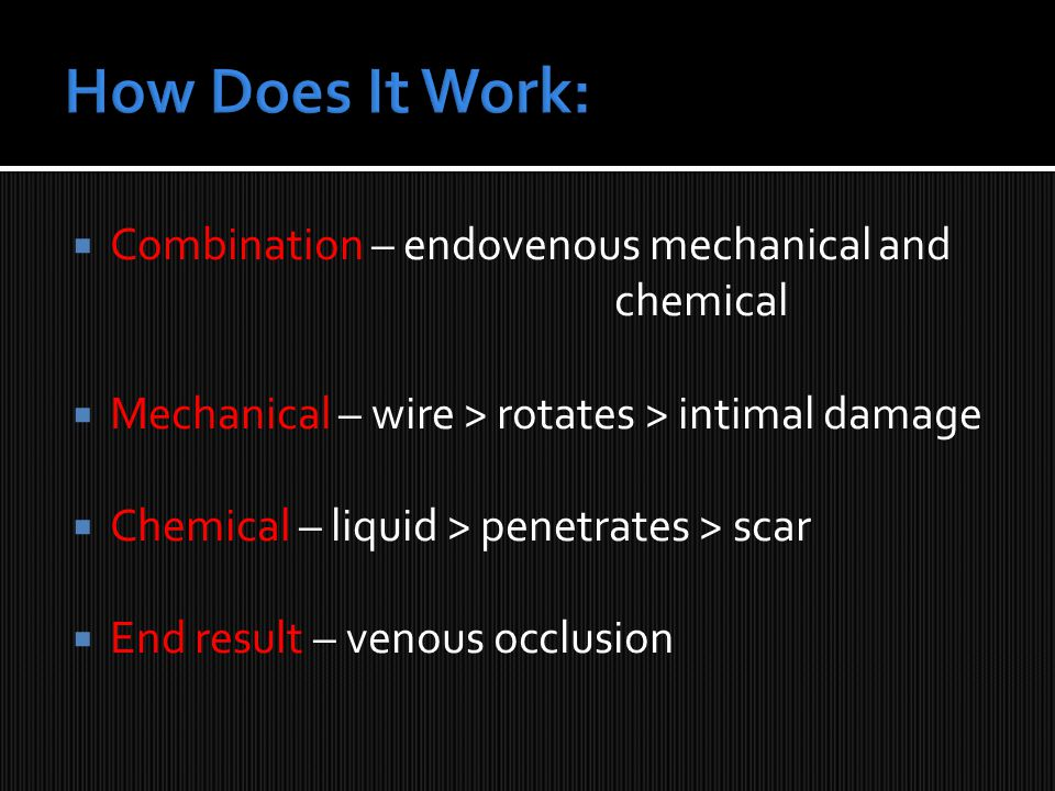  Combination – endovenous mechanical and chemical  Mechanical – wire > rotates > intimal damage  Chemical – liquid > penetrates > scar  End result – venous occlusion