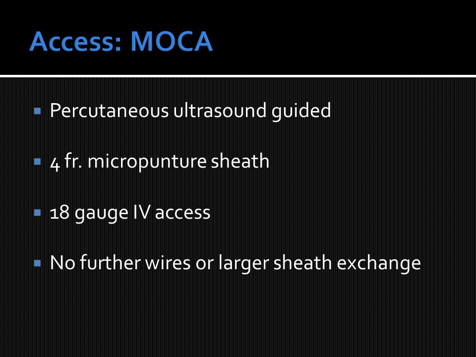  Percutaneous ultrasound guided  4 fr. micropunture sheath  18 gauge IV access  No further wires or larger sheath exchange