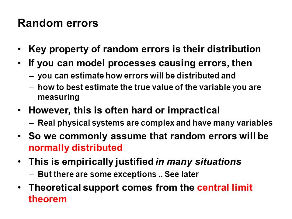 Random errors Key property of random errors is their distribution If you can model processes causing errors, then –you can estimate how errors will be distributed and –how to best estimate the true value of the variable you are measuring However, this is often hard or impractical –Real physical systems are complex and have many variables So we commonly assume that random errors will be normally distributed This is empirically justified in many situations –But there are some exceptions..