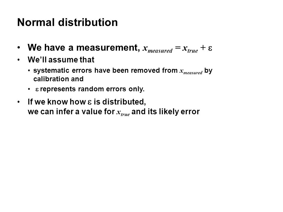 Normal distribution We have a measurement, x measured = x true +  We'll assume that systematic errors have been removed from x measured by calibration and  represents random errors only.
