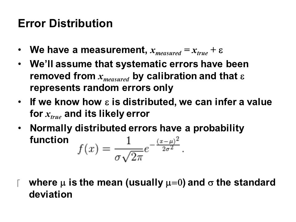 Error Distribution We have a measurement, x measured = x true +  We'll assume that systematic errors have been removed from x measured by calibration and that  represents random errors only If we know how  is distributed, we can infer a value for x true and its likely error Normally distributed errors have a probability function ‪where  is the mean (usually  ) and  the standard deviation