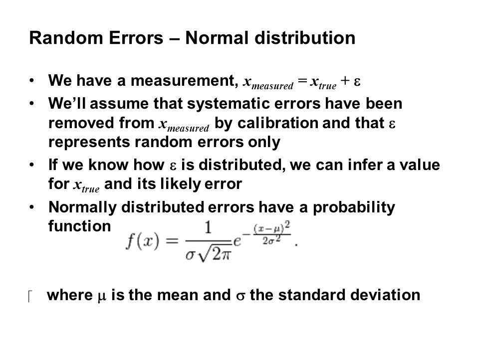 Random Errors – Normal distribution We have a measurement, x measured = x true +  We'll assume that systematic errors have been removed from x measured by calibration and that  represents random errors only If we know how  is distributed, we can infer a value for x true and its likely error Normally distributed errors have a probability function ‪where  is the mean and  the standard deviation