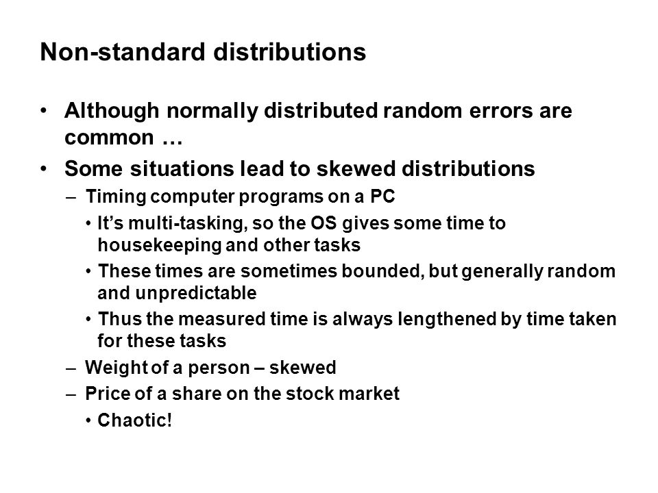 Non-standard distributions Although normally distributed random errors are common … Some situations lead to skewed distributions –Timing computer programs on a PC It's multi-tasking, so the OS gives some time to housekeeping and other tasks These times are sometimes bounded, but generally random and unpredictable Thus the measured time is always lengthened by time taken for these tasks –Weight of a person – skewed –Price of a share on the stock market Chaotic!