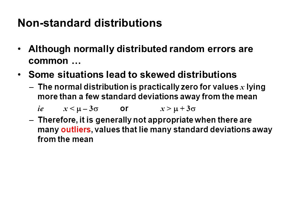 Non-standard distributions Although normally distributed random errors are common … Some situations lead to skewed distributions –The normal distribution is practically zero for values x lying more than a few standard deviations away from the mean ie x  + 3  –Therefore, it is generally not appropriate when there are many outliers, values that lie many standard deviations away from the mean