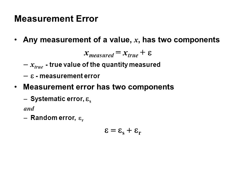 Measurement Error Any measurement of a value, x, has two components x measured = x true +  – x true - true value of the quantity measured –   - measurement error Measurement error has two components –Systematic error,  s and –Random error,  r  s  r