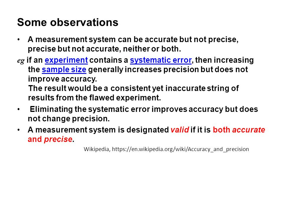 Some observations A measurement system can be accurate but not precise, precise but not accurate, neither or both.