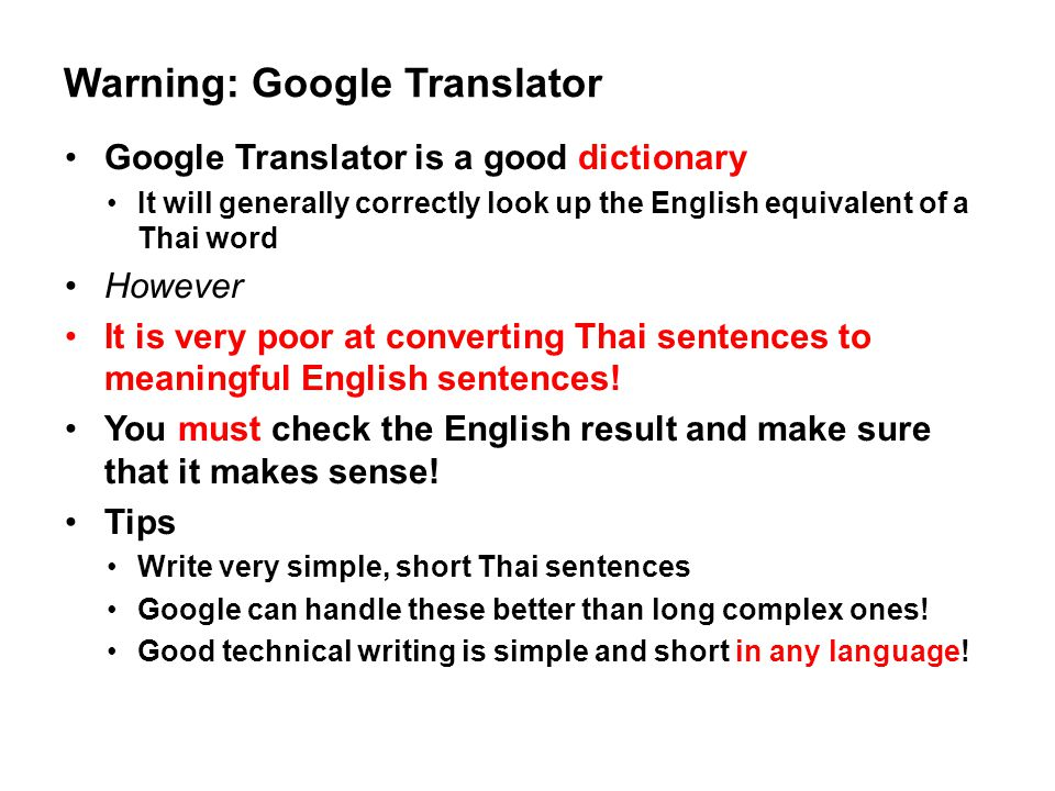 Warning: Google Translator Google Translator is a good dictionary It will generally correctly look up the English equivalent of a Thai word However It is very poor at converting Thai sentences to meaningful English sentences.