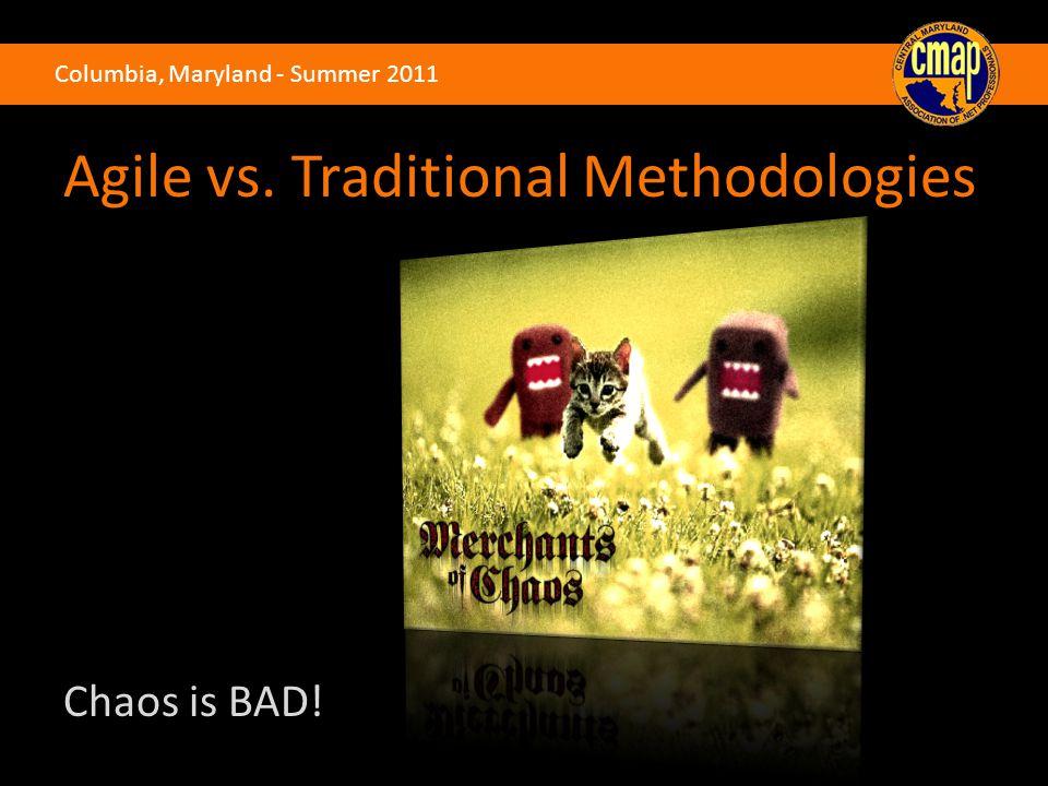 Columbia, Maryland - Summer 2011 Agile vs. Traditional Methodologies Chaos is BAD!