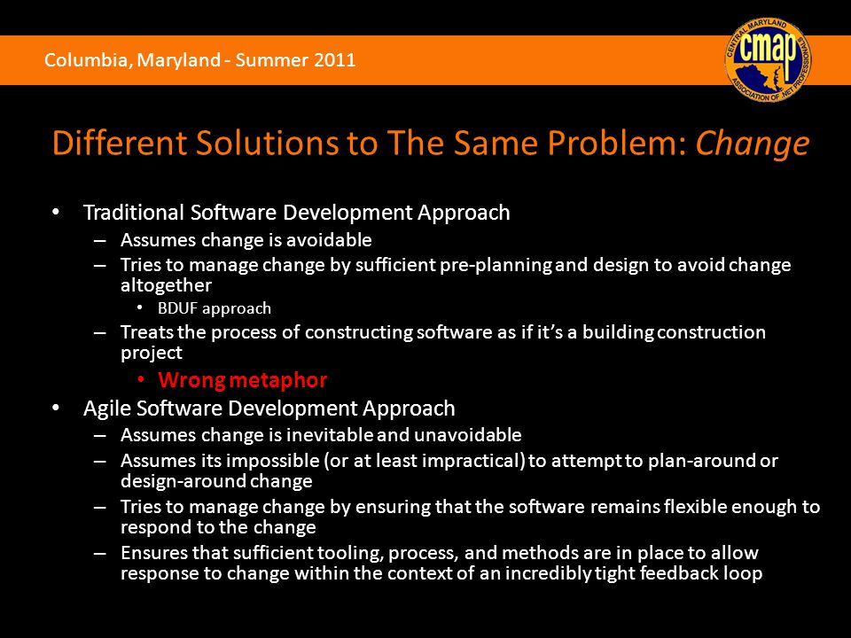 Columbia, Maryland - Summer 2011 Different Solutions to The Same Problem: Change Traditional Software Development Approach – Assumes change is avoidable – Tries to manage change by sufficient pre-planning and design to avoid change altogether BDUF approach – Treats the process of constructing software as if it's a building construction project Wrong metaphor Agile Software Development Approach – Assumes change is inevitable and unavoidable – Assumes its impossible (or at least impractical) to attempt to plan-around or design-around change – Tries to manage change by ensuring that the software remains flexible enough to respond to the change – Ensures that sufficient tooling, process, and methods are in place to allow response to change within the context of an incredibly tight feedback loop
