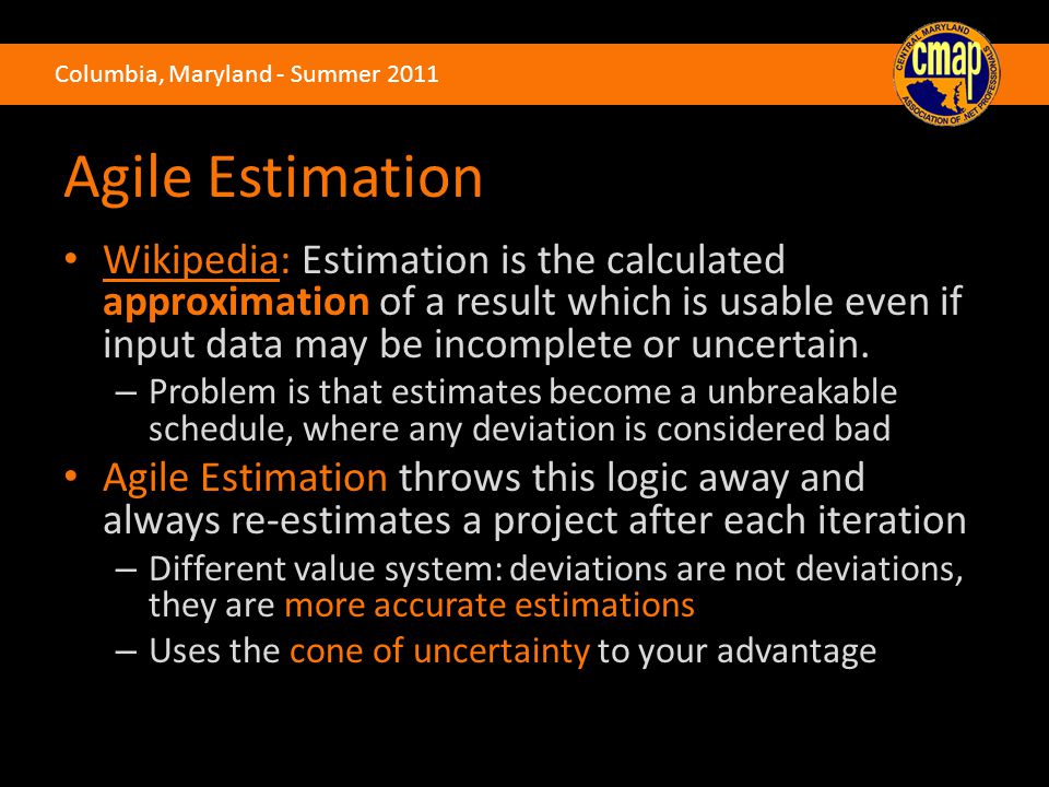 Columbia, Maryland - Summer 2011 Agile Estimation Wikipedia: Estimation is the calculated approximation of a result which is usable even if input data may be incomplete or uncertain.