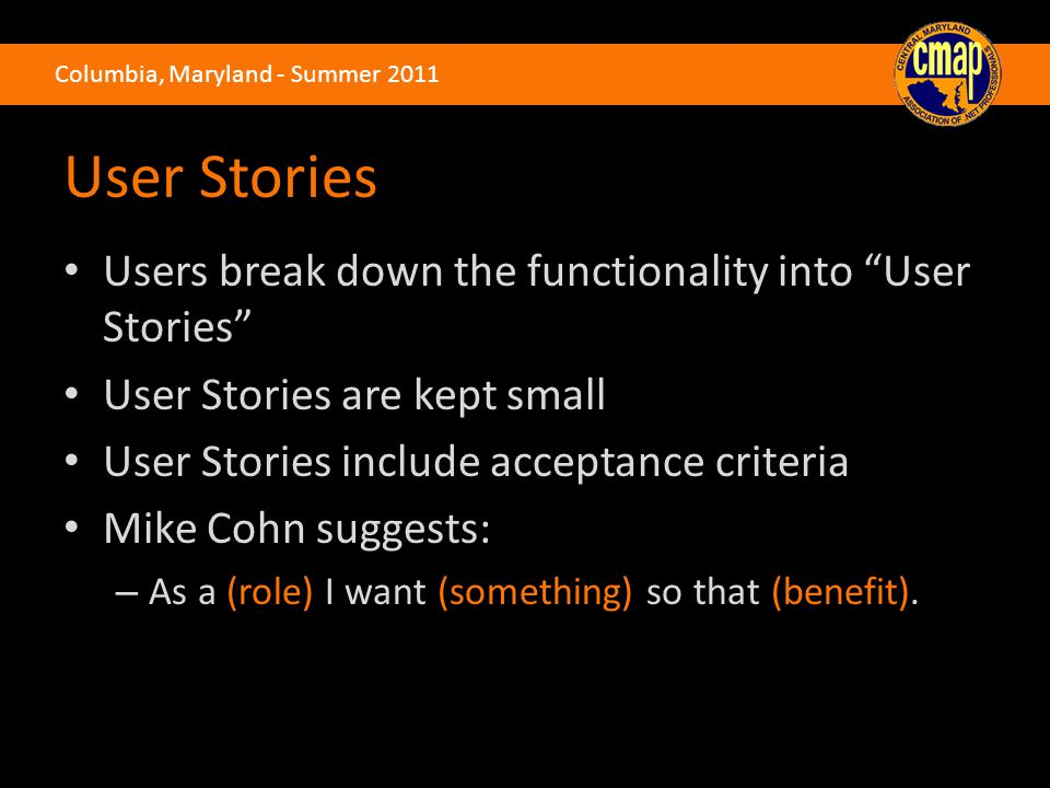 Columbia, Maryland - Summer 2011 User Stories Users break down the functionality into User Stories User Stories are kept small User Stories include acceptance criteria Mike Cohn suggests: – As a (role) I want (something) so that (benefit).