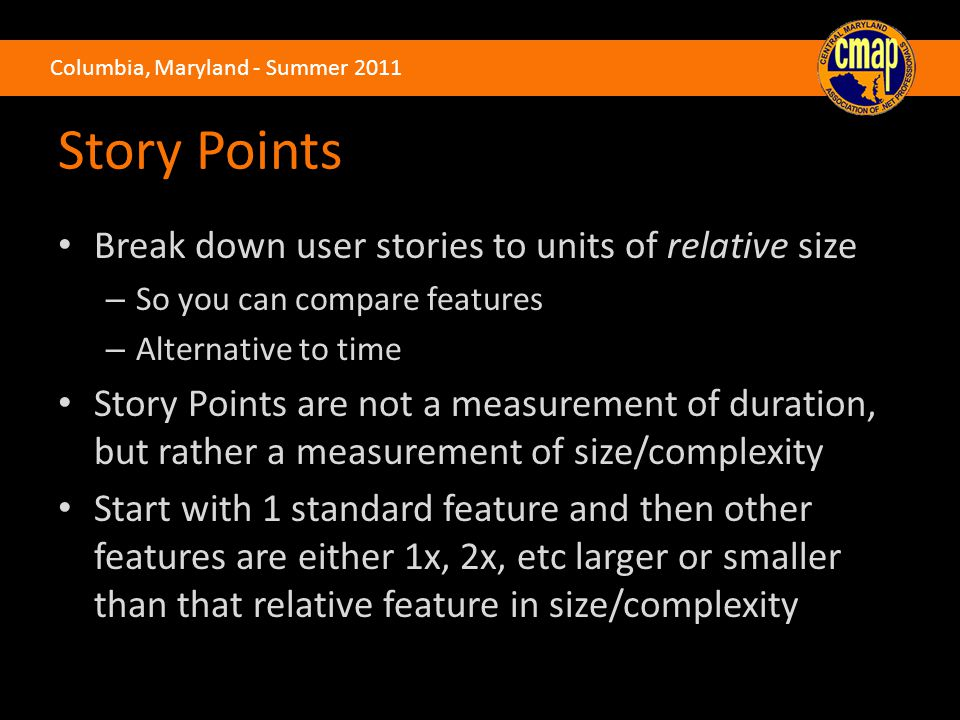 Columbia, Maryland - Summer 2011 Story Points Break down user stories to units of relative size – So you can compare features – Alternative to time St