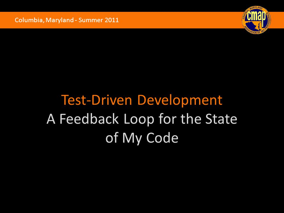 Columbia, Maryland - Summer 2011 Test-Driven Development A Feedback Loop for the State of My Code