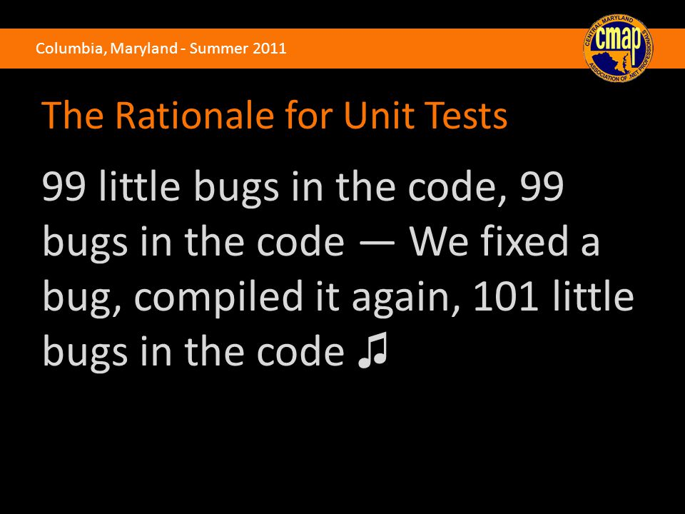 Columbia, Maryland - Summer 2011 The Rationale for Unit Tests 99 little bugs in the code, 99 bugs in the code — We fixed a bug, compiled it again, 101 little bugs in the code ♫