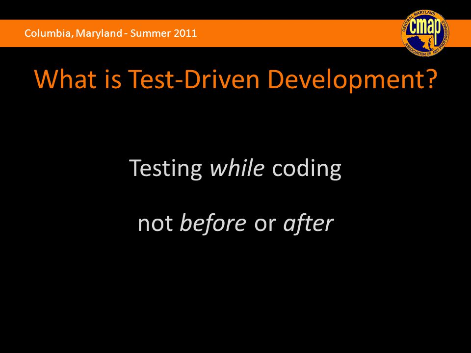 Columbia, Maryland - Summer 2011 What is Test-Driven Development? Testing while coding not before or after
