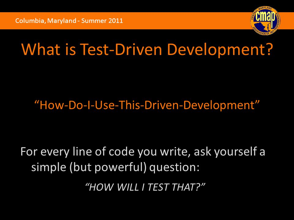 """Columbia, Maryland - Summer 2011 What is Test-Driven Development? """"How-Do-I-Use-This-Driven-Development"""" For every line of code you write, ask yoursel"""