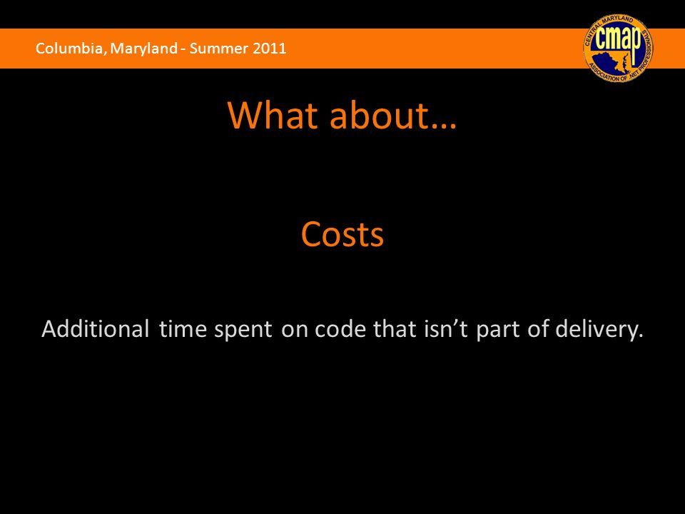 Columbia, Maryland - Summer 2011 What about… Costs Additional time spent on code that isn't part of delivery.