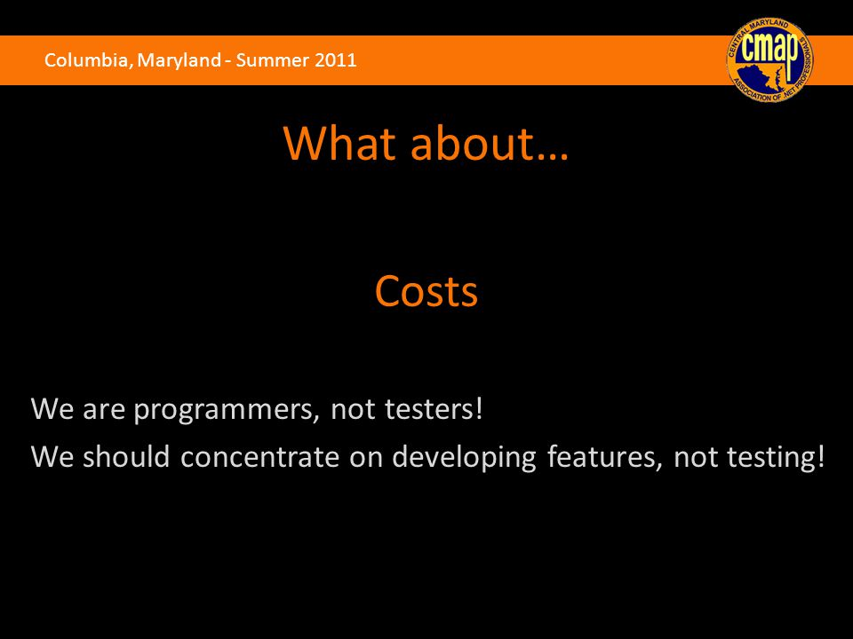 Columbia, Maryland - Summer 2011 What about… Costs We are programmers, not testers! We should concentrate on developing features, not testing!