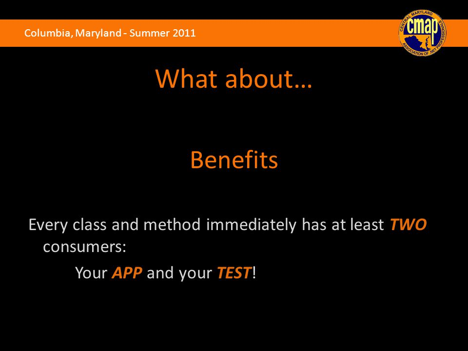 Columbia, Maryland - Summer 2011 What about… Benefits Every class and method immediately has at least TWO consumers: Your APP and your TEST!