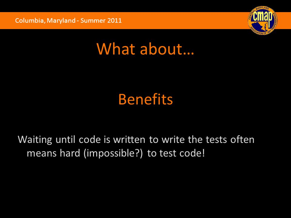 Columbia, Maryland - Summer 2011 What about… Benefits Waiting until code is written to write the tests often means hard (impossible ) to test code!