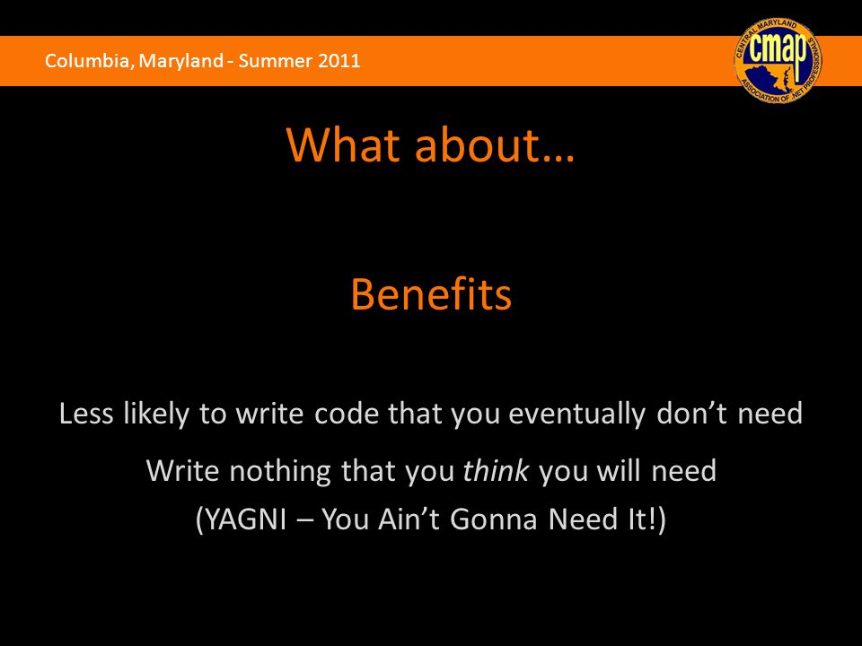 Columbia, Maryland - Summer 2011 What about… Benefits Less likely to write code that you eventually don't need Write nothing that you think you will n