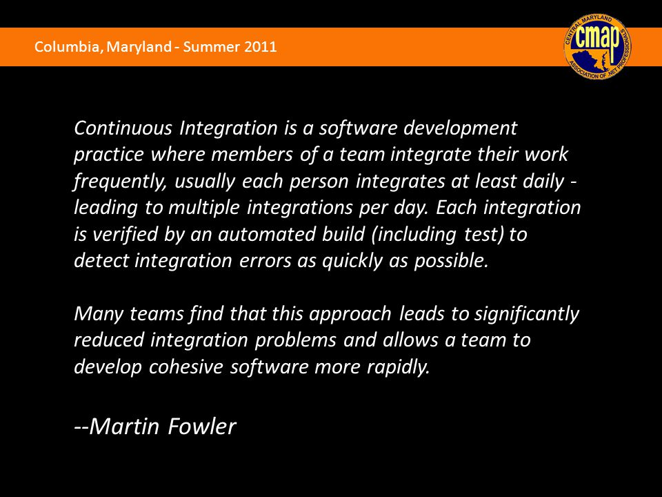 Columbia, Maryland - Summer 2011 Continuous Integration is a software development practice where members of a team integrate their work frequently, us