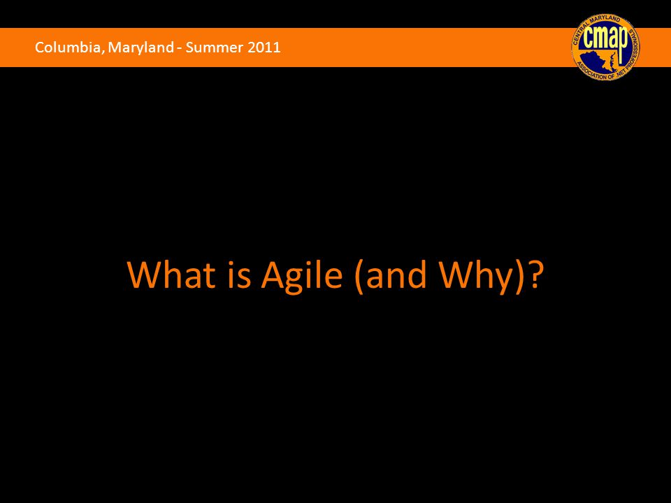 Columbia, Maryland - Summer 2011 What is Agile (and Why)
