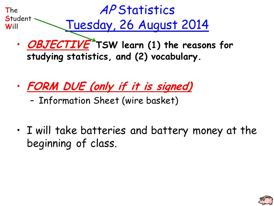 AP Statistics Tuesday, 26 August 2014 OBJECTIVE TSW learn (1) the reasons for studying statistics, and (2) vocabulary.
