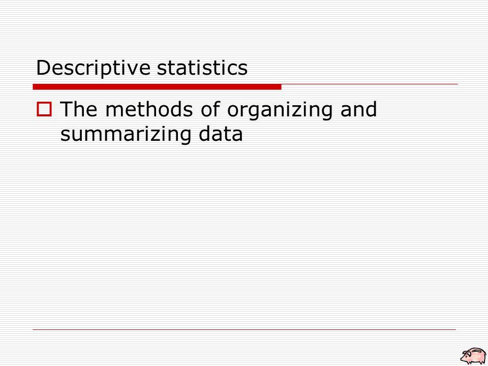 Descriptive statistics  The methods of organizing and summarizing data